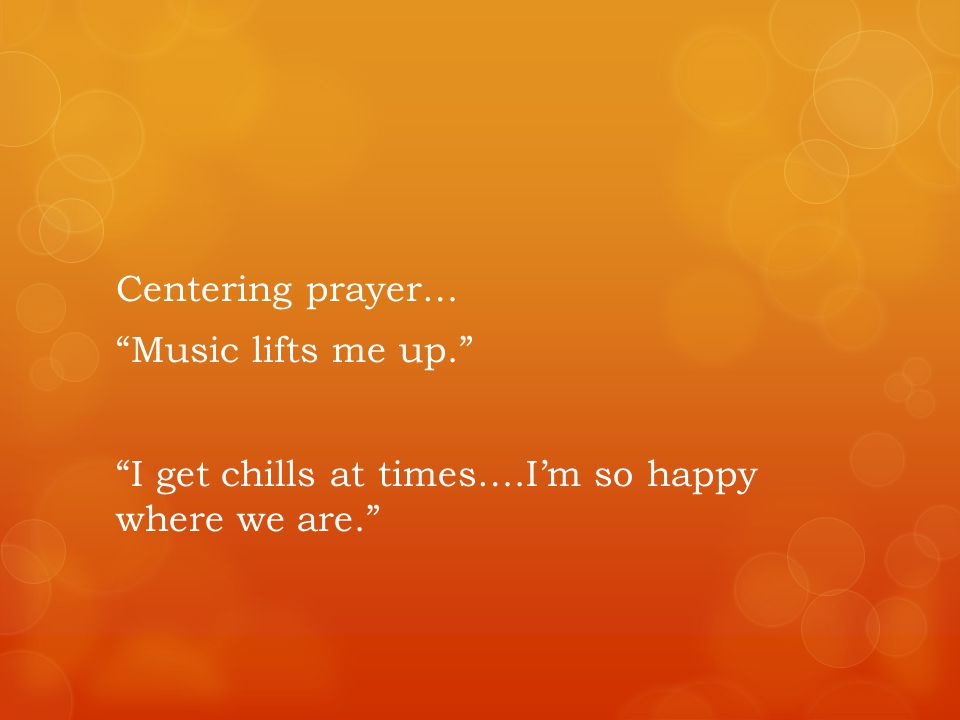 Centering prayer… Music lifts me up. I get chills at times….Im so happy where we are.
