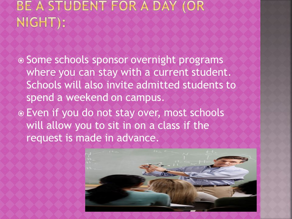 Some schools sponsor overnight programs where you can stay with a current student. Schools will also invite admitted students to spend a weekend on ca