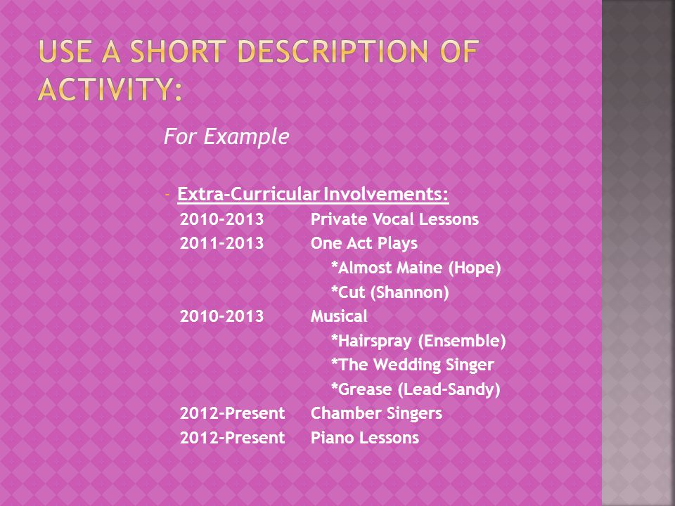 For Example -Extra-Curricular Involvements: 2010-2013Private Vocal Lessons 2011-2013One Act Plays *Almost Maine (Hope) *Cut (Shannon) 2010-2013Musical