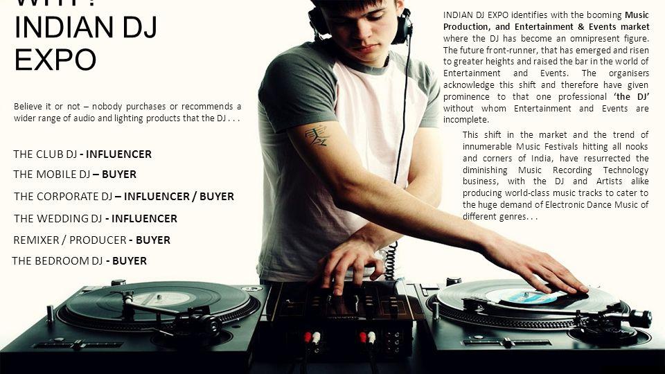 WHY? INDIAN DJ EXPO THE WEDDING DJ - INFLUENCER THE MOBILE DJ – BUYER THE CORPORATE DJ – INFLUENCER / BUYER REMIXER / PRODUCER - BUYER THE BEDROOM DJ