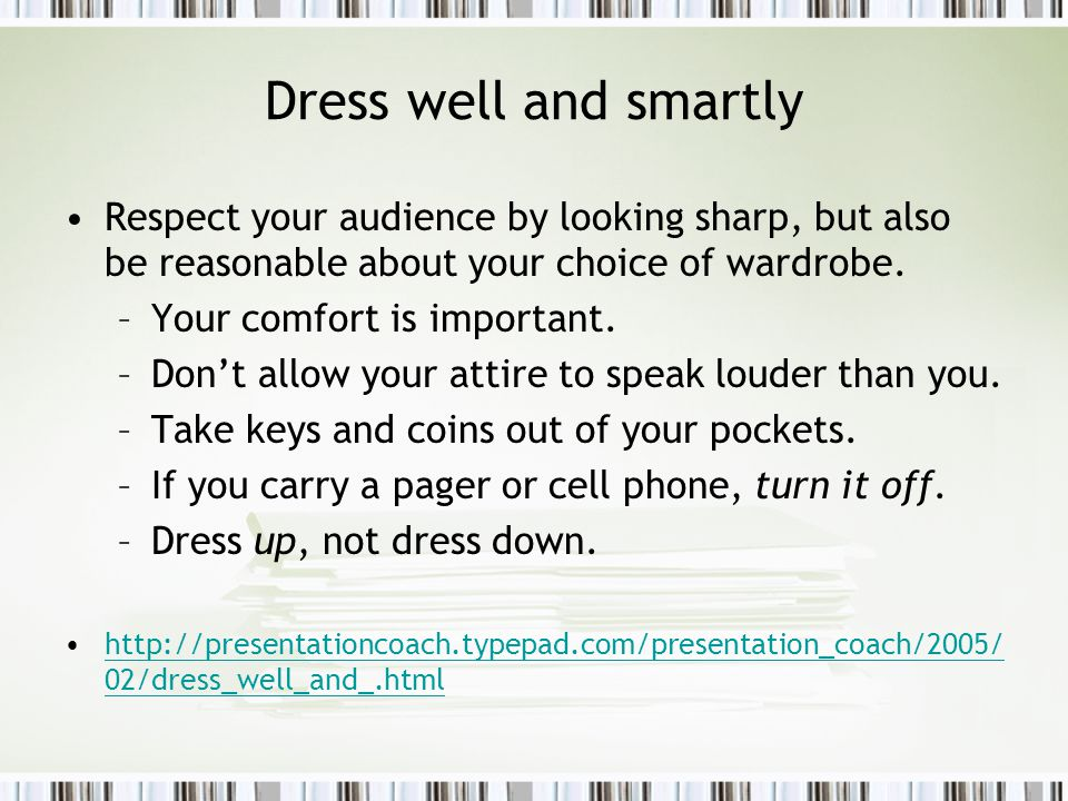 Dress well and smartly Respect your audience by looking sharp, but also be reasonable about your choice of wardrobe.
