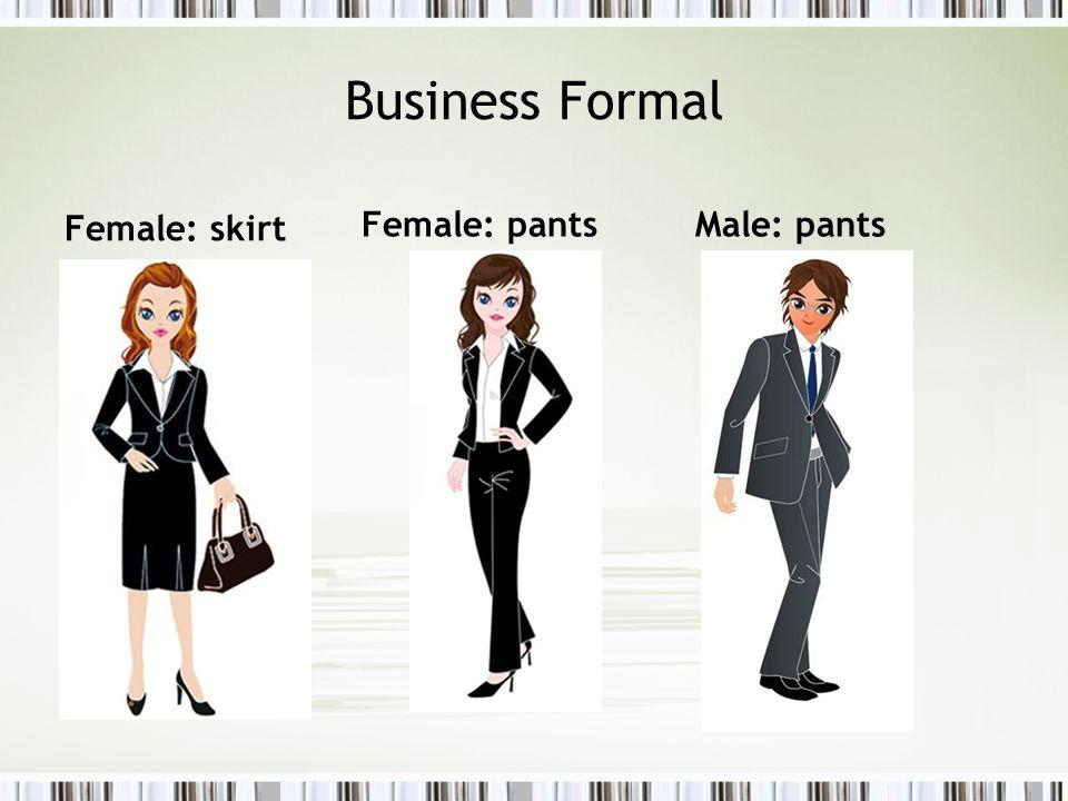 Business Formal Female: skirt Female: pantsMale: pants