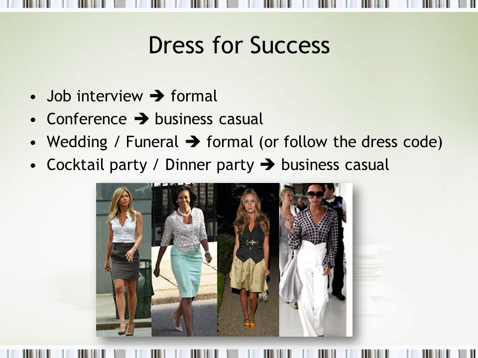 Dress for Success Job interview formal Conference business casual Wedding / Funeral formal (or follow the dress code) Cocktail party / Dinner party business casual