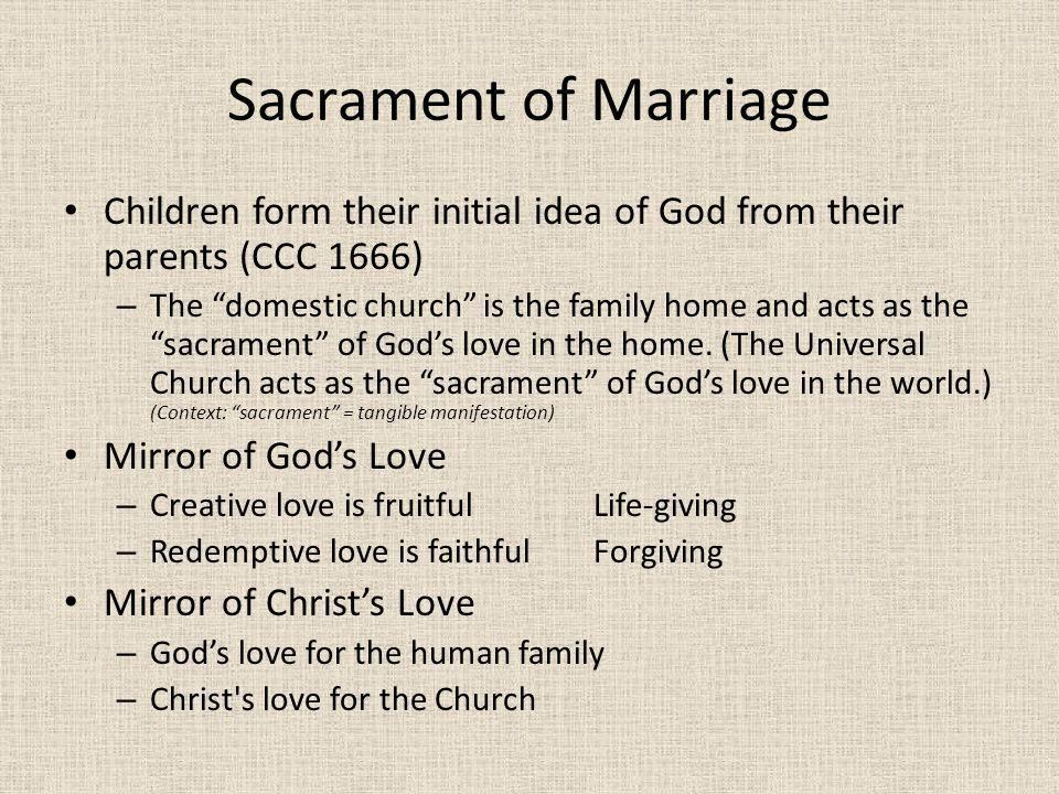 Sacrament of Marriage Children form their initial idea of God from their parents (CCC 1666) – The domestic church is the family home and acts as the s