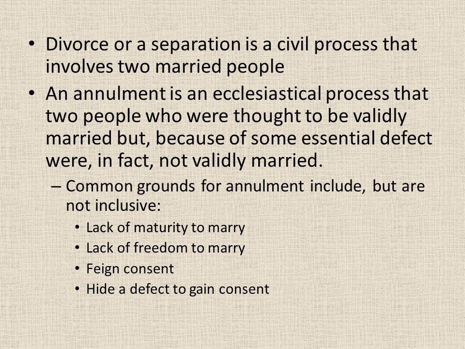 Divorce or a separation is a civil process that involves two married people An annulment is an ecclesiastical process that two people who were thought