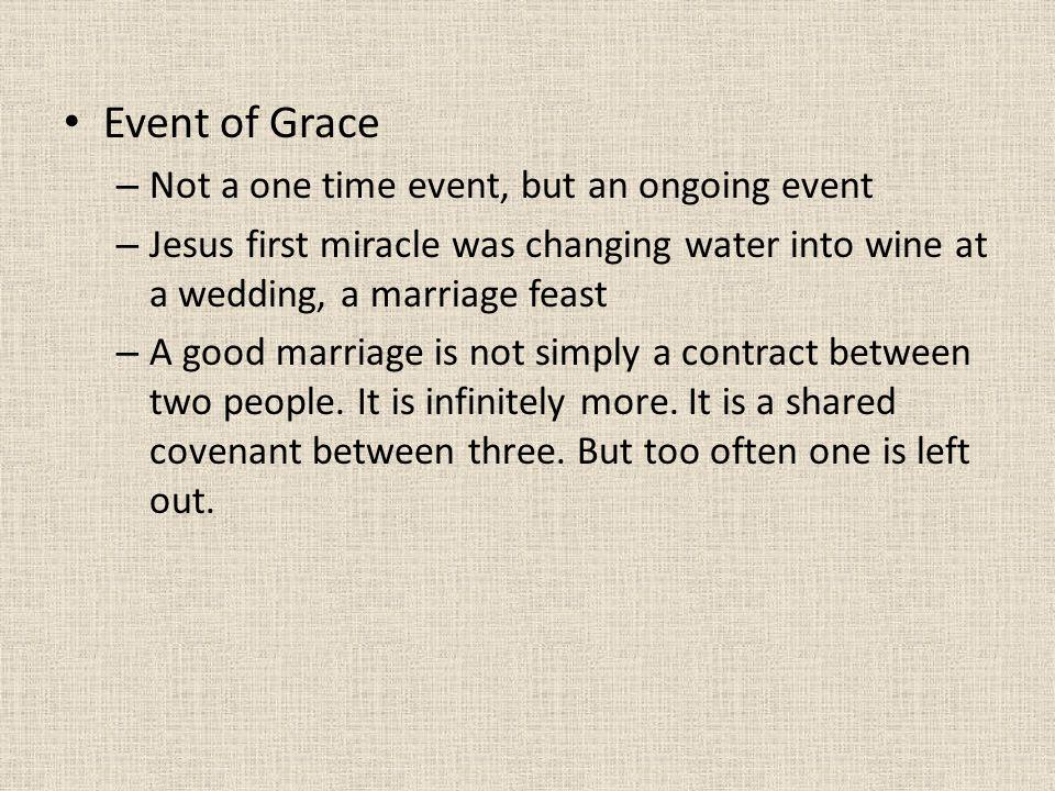 Event of Grace – Not a one time event, but an ongoing event – Jesus first miracle was changing water into wine at a wedding, a marriage feast – A good