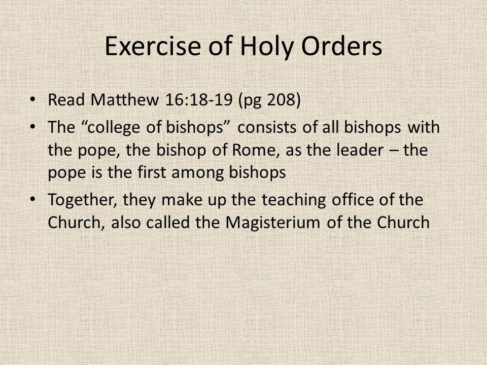 Exercise of Holy Orders Read Matthew 16:18-19 (pg 208) The college of bishops consists of all bishops with the pope, the bishop of Rome, as the leader