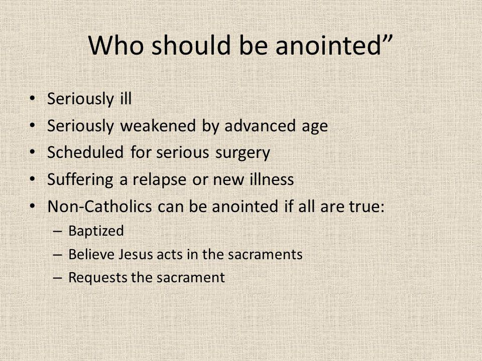 Who should be anointed Seriously ill Seriously weakened by advanced age Scheduled for serious surgery Suffering a relapse or new illness Non-Catholics
