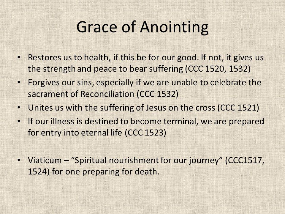 Grace of Anointing Restores us to health, if this be for our good. If not, it gives us the strength and peace to bear suffering (CCC 1520, 1532) Forgi