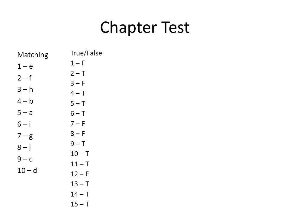 Chapter Test Matching 1 – e 2 – f 3 – h 4 – b 5 – a 6 – i 7 – g 8 – j 9 – c 10 – d True/False 1 – F 2 – T 3 – F 4 – T 5 – T 6 – T 7 – F 8 – F 9 – T 10 – T 11 – T 12 – F 13 – T 14 – T 15 – T