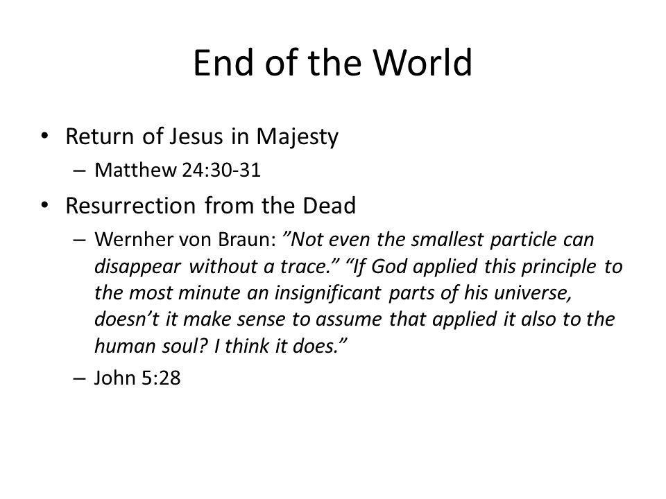 End of the World Return of Jesus in Majesty – Matthew 24:30-31 Resurrection from the Dead – Wernher von Braun: Not even the smallest particle can disappear without a trace.