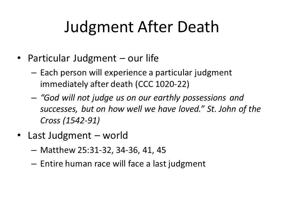 Judgment After Death Particular Judgment – our life – Each person will experience a particular judgment immediately after death (CCC 1020-22) – God will not judge us on our earthly possessions and successes, but on how well we have loved.