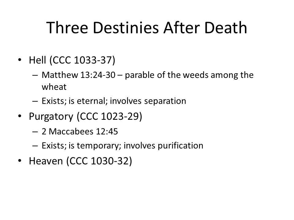 Three Destinies After Death Hell (CCC 1033-37) – Matthew 13:24-30 – parable of the weeds among the wheat – Exists; is eternal; involves separation Purgatory (CCC 1023-29) – 2 Maccabees 12:45 – Exists; is temporary; involves purification Heaven (CCC 1030-32)