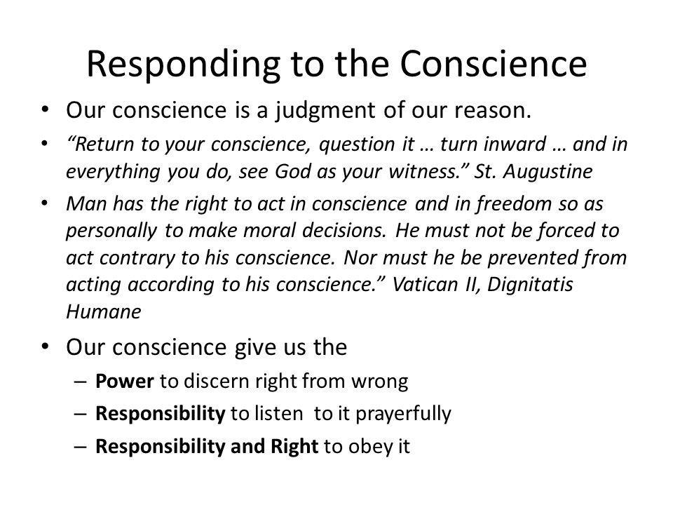 Responding to the Conscience Our conscience is a judgment of our reason.