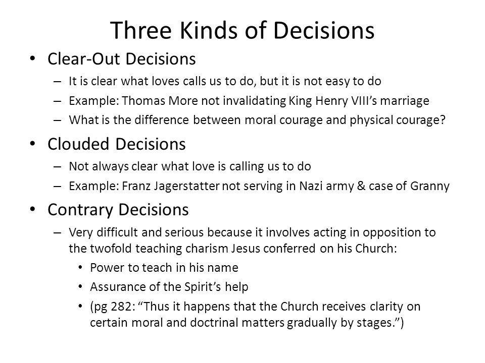 Three Kinds of Decisions Clear-Out Decisions – It is clear what loves calls us to do, but it is not easy to do – Example: Thomas More not invalidating King Henry VIIIs marriage – What is the difference between moral courage and physical courage.