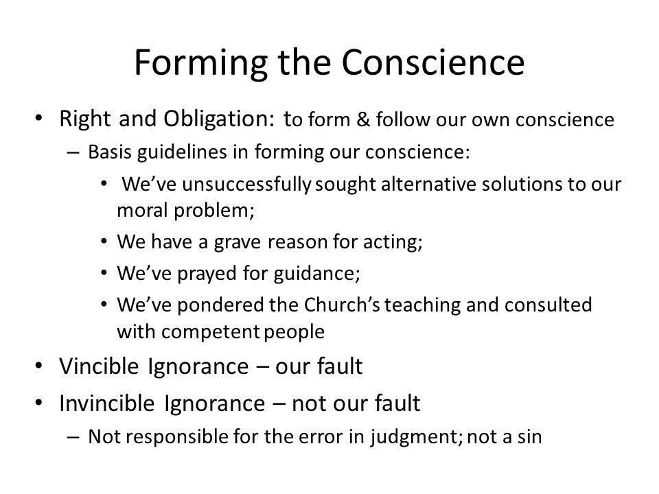 Forming the Conscience Right and Obligation: t o form & follow our own conscience – Basis guidelines in forming our conscience: Weve unsuccessfully sought alternative solutions to our moral problem; We have a grave reason for acting; Weve prayed for guidance; Weve pondered the Churchs teaching and consulted with competent people Vincible Ignorance – our fault Invincible Ignorance – not our fault – Not responsible for the error in judgment; not a sin