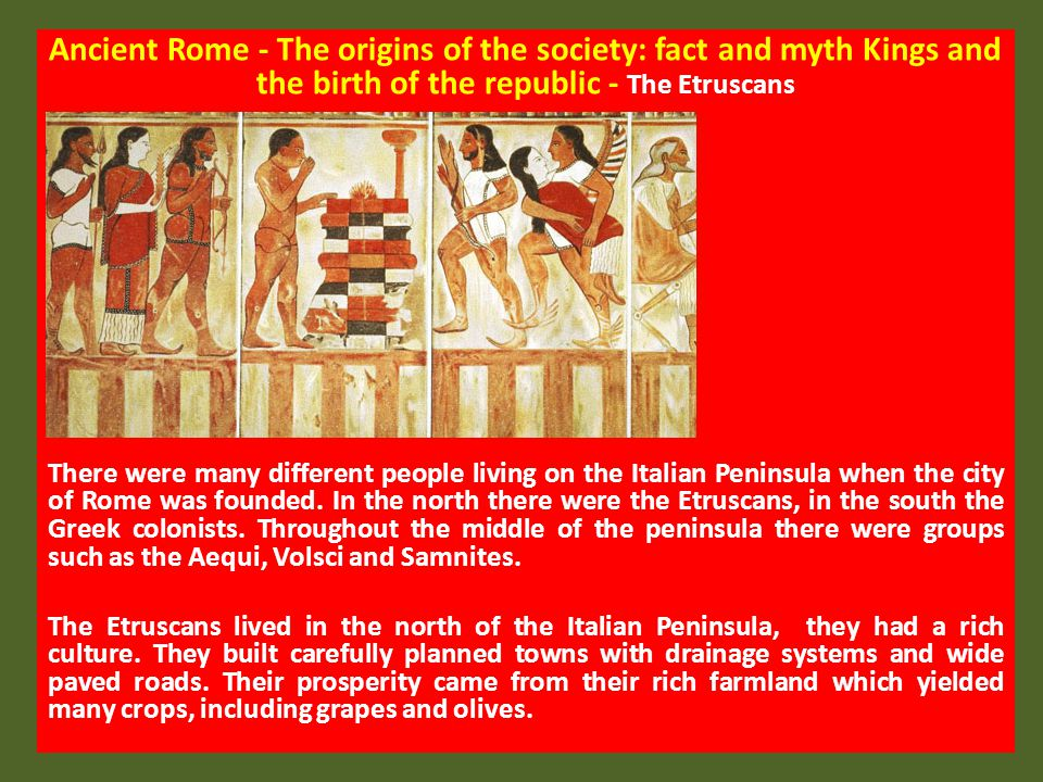 Ancient Rome - The origins of the society: fact and myth Kings and the birth of the republic - The Etruscans They traded with other towns and overseas peoples, exchanging iron and copper for gold, silver and tin.