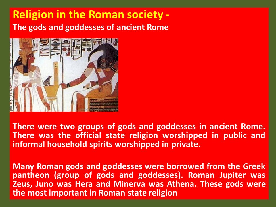Religion in the Roman society Below is a table of the most popular gods and goddesses worshipped by the Romans.