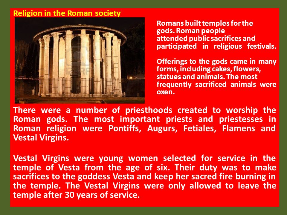 Religion in the Roman society There were also a number of native Roman gods, goddesses and nature spirits worshipped by the Romans.