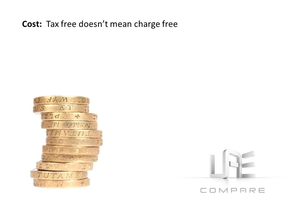 CostCost: Tax free doesnt mean charge free No tax maybe – relatively high charges & fees.