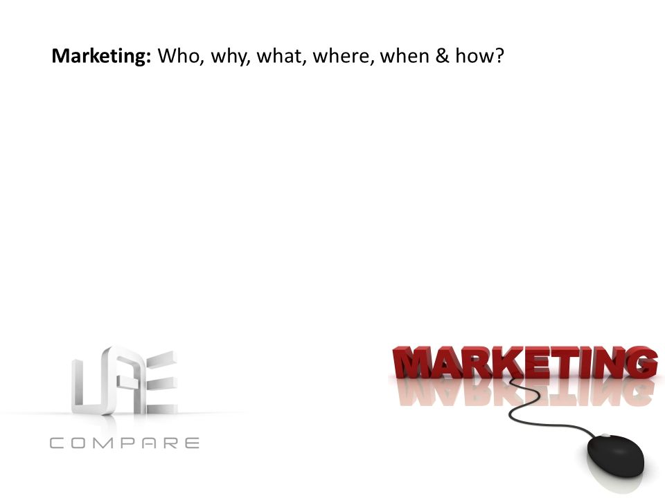 Marketing: Who, why, what, where, when & how?