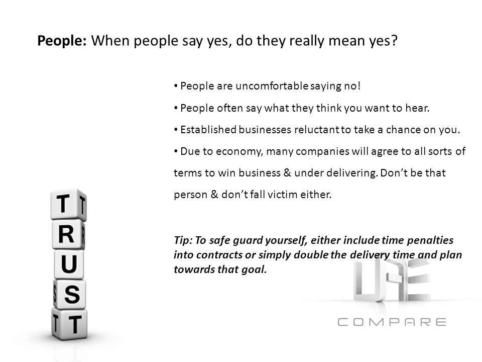 People are uncomfortable saying no. People often say what they think you want to hear.