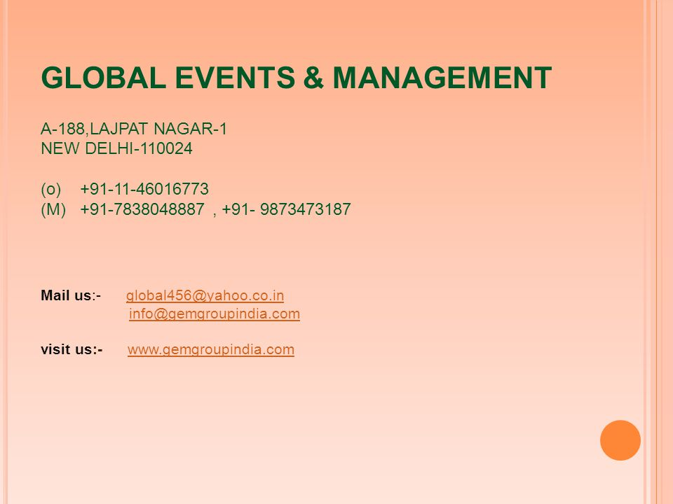 GLOBAL EVENTS & MANAGEMENT A-188,LAJPAT NAGAR-1 NEW DELHI-110024 (o) +91-11-46016773 (M) +91-7838048887, +91- 9873473187 Mail us:- global456@yahoo.co.in info@gemgroupindia.com visit us:- www.gemgroupindia.comglobal456@yahoo.co.ininfo@gemgroupindia.comwww.gemgroupindia.com