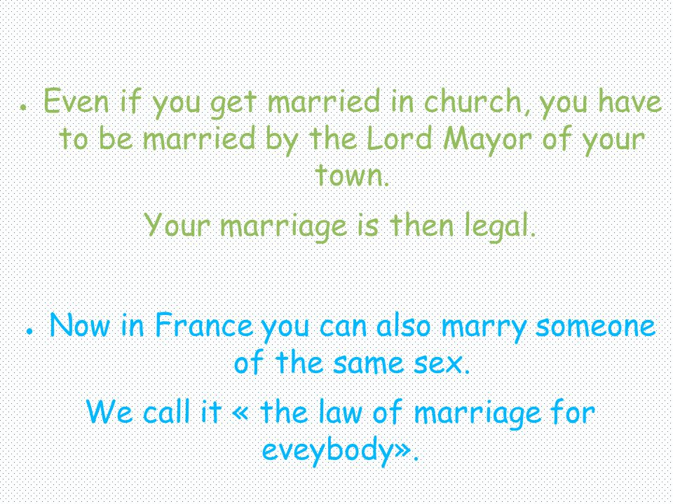 Even if you get married in church, you have to be married by the Lord Mayor of your town. Your marriage is then legal. Now in France you can also marr