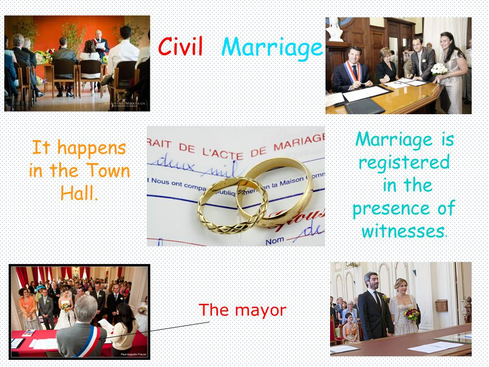 CivilMarriage The mayor It happens in the Town Hall. Marriage is registered in the presence of witnesses.