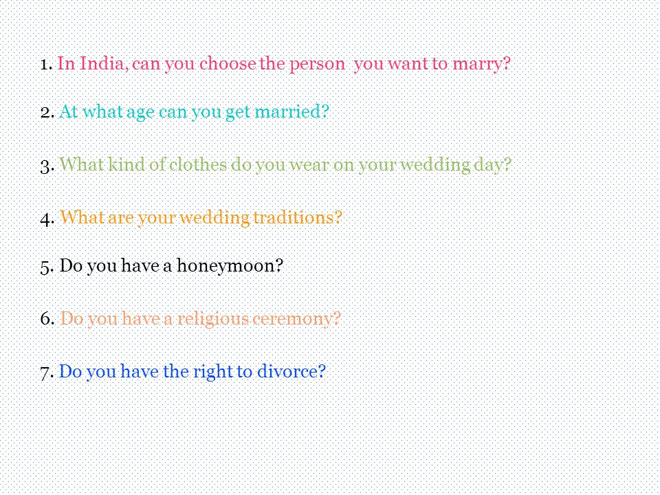 1. In India, can you choose the person you want to marry? 2. At what age can you get married? 3. What kind of clothes do you wear on your wedding day?