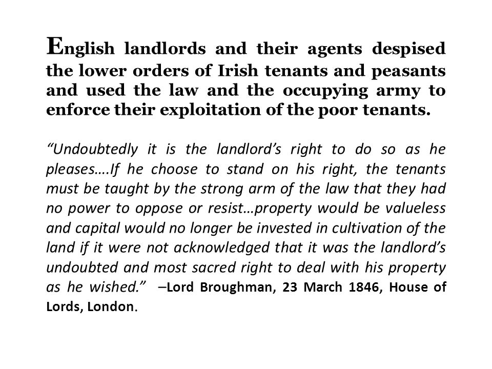 E nglish landlords and their agents despised the lower orders of Irish tenants and peasants and used the law and the occupying army to enforce their exploitation of the poor tenants.