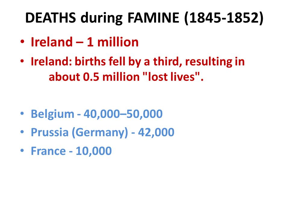 DEATHS during FAMINE (1845-1852) Ireland – 1 million Ireland: births fell by a third, resulting in about 0.5 million lost lives .