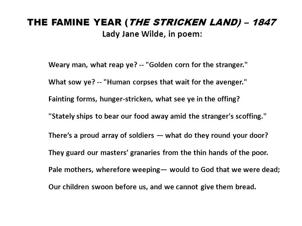 THE FAMINE YEAR (THE STRICKEN LAND) – 1847 Lady Jane Wilde, in poem: Weary man, what reap ye.