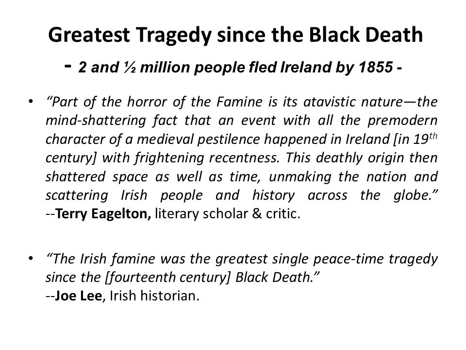 Greatest Tragedy since the Black Death - 2 and ½ million people fled Ireland by 1855 - Part of the horror of the Famine is its atavistic naturethe mind-shattering fact that an event with all the premodern character of a medieval pestilence happened in Ireland [in 19 th century] with frightening recentness.