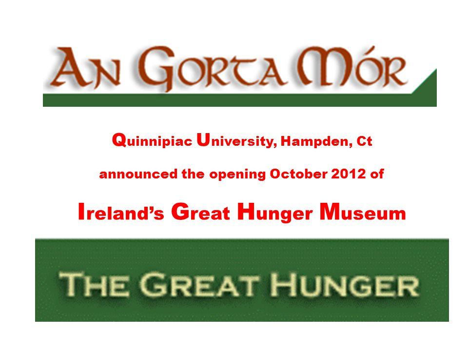 Q uinnipiac U niversity, Hampden, Ct announced the opening October 2012 of I relands G reat H unger M useum