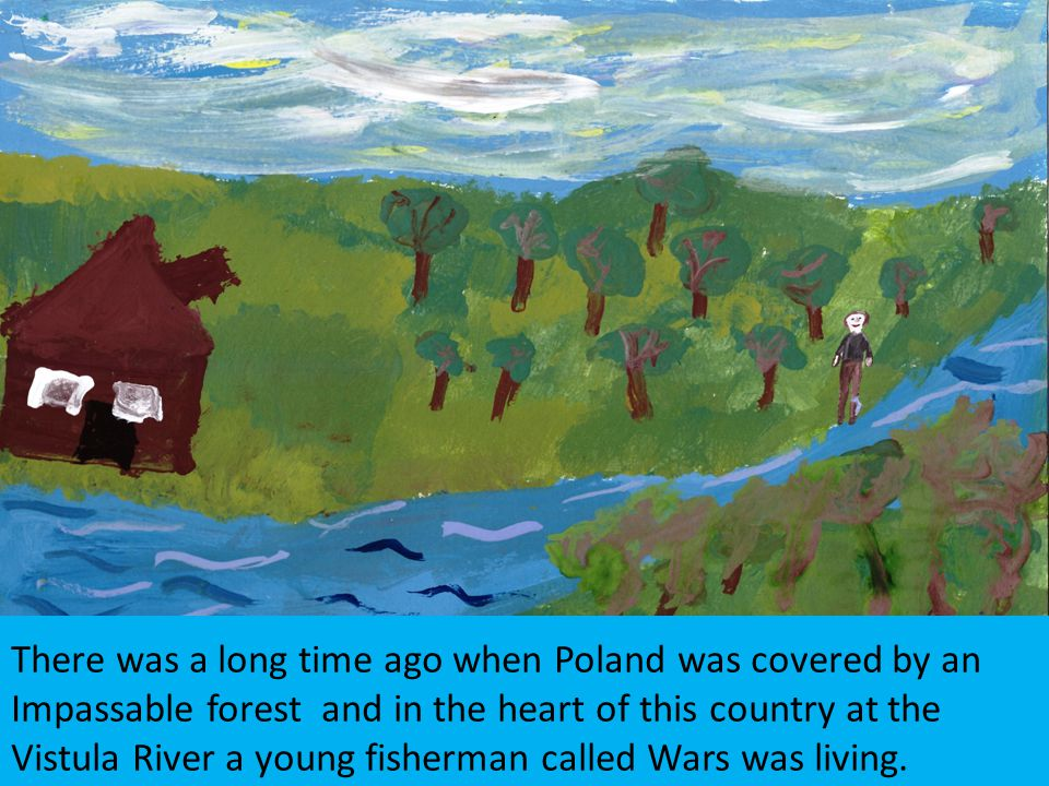 There was a long time ago when Poland was covered by an Impassable forest and in the heart of this country at the Vistula River a young fisherman called Wars was living.