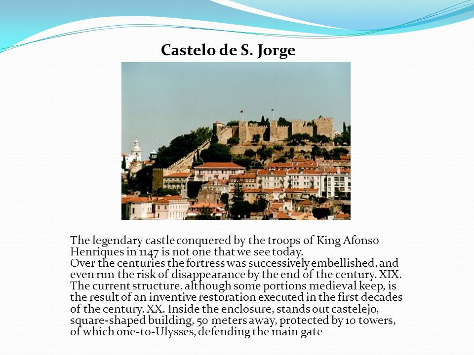Castelo de S. Jorge The legendary castle conquered by the troops of King Afonso Henriques in 1147 is not one that we see today. Over the centuries the