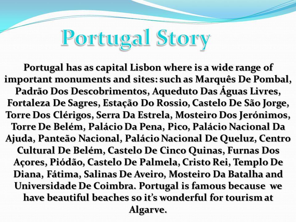 Portugal has as capital Lisbon where is a wide range of important monuments and sites: such as Marquês De Pombal, Padrão Dos Descobrimentos, Aqueduto