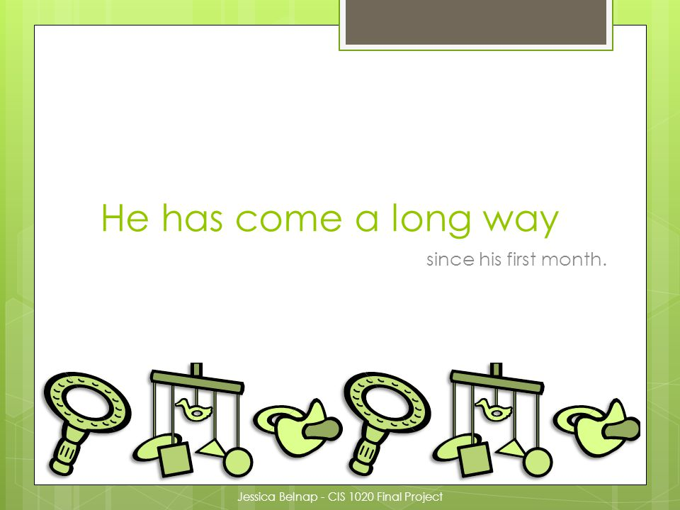 He has come a long way since his first month. Jessica Belnap - CIS 1020 Final Project