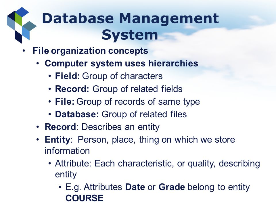 Database Management System File organization concepts Computer system uses hierarchies Field: Group of characters Record: Group of related fields File