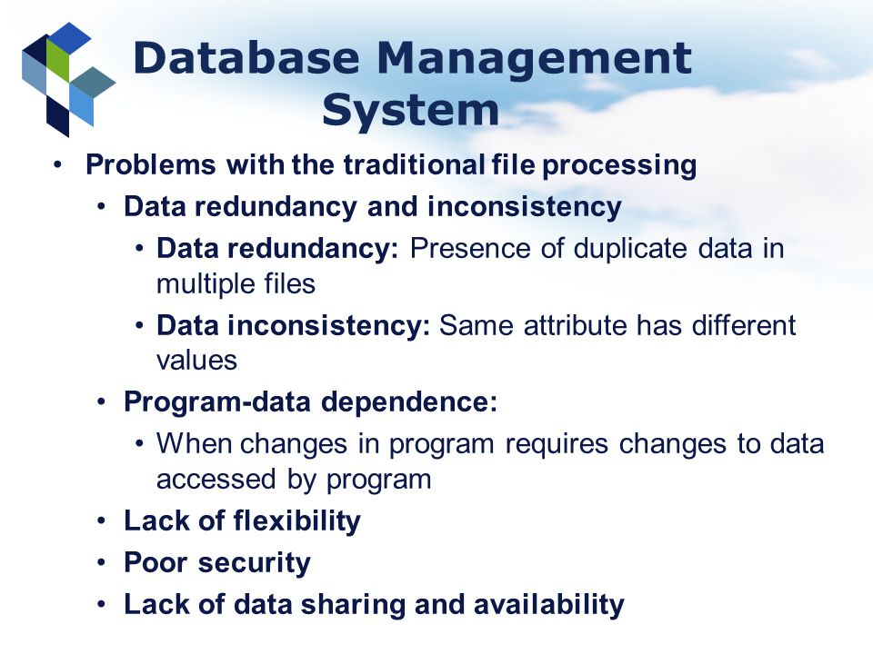 Database Management System Problems with the traditional file processing Data redundancy and inconsistency Data redundancy: Presence of duplicate data