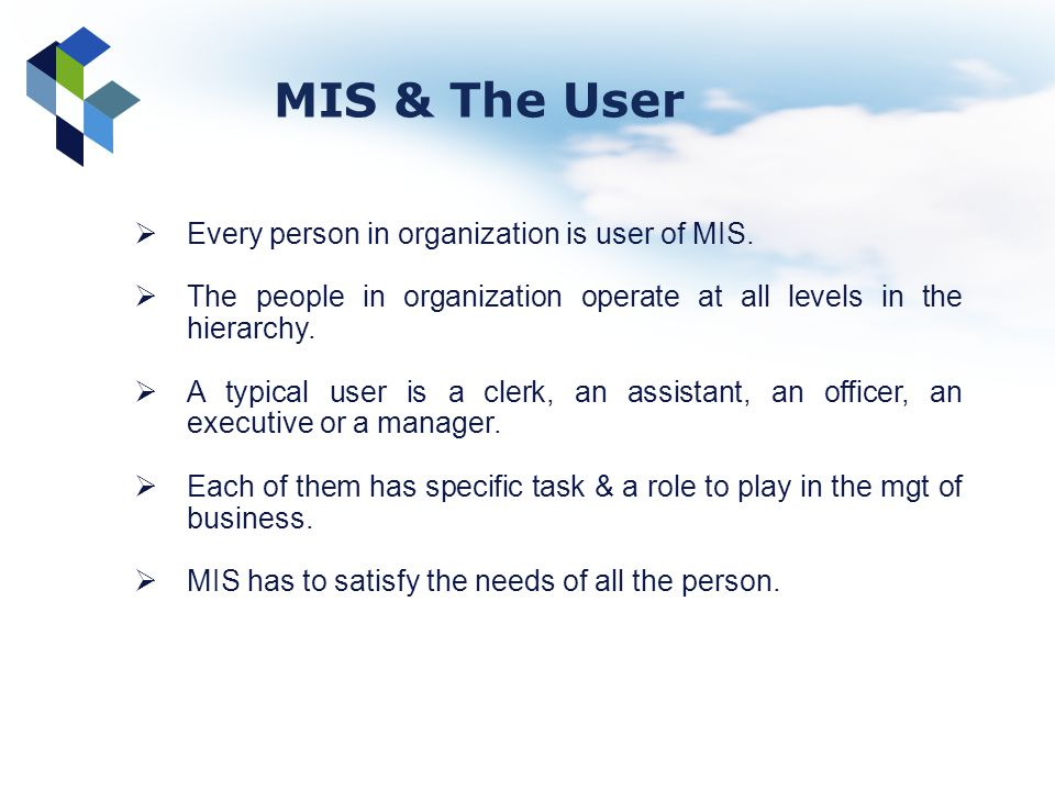 Every person in organization is user of MIS. The people in organization operate at all levels in the hierarchy. A typical user is a clerk, an assistan