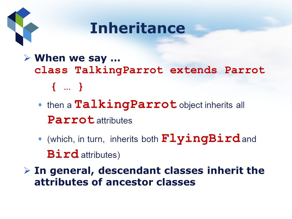 Inheritance When we say … class TalkingParrot extends Parrot { … } then a TalkingParrot object inherits all Parrot attributes (which, in turn, inherit
