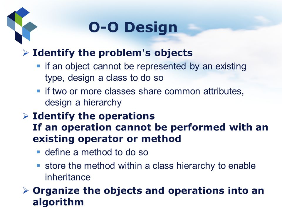 O-O Design Identify the problem's objects if an object cannot be represented by an existing type, design a class to do so if two or more classes share