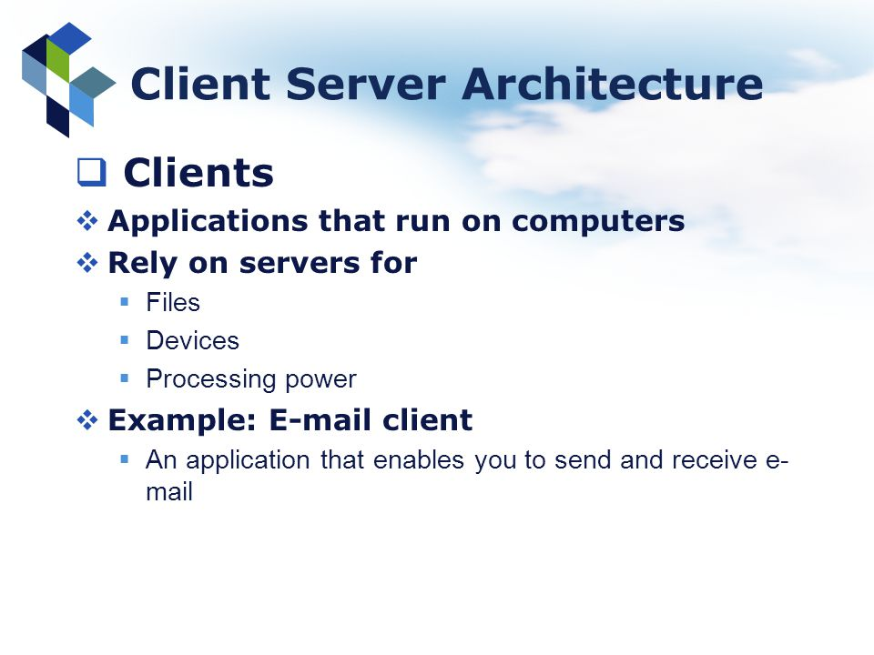 Client Server Architecture Clients Applications that run on computers Rely on servers for Files Devices Processing power Example: E-mail client An app