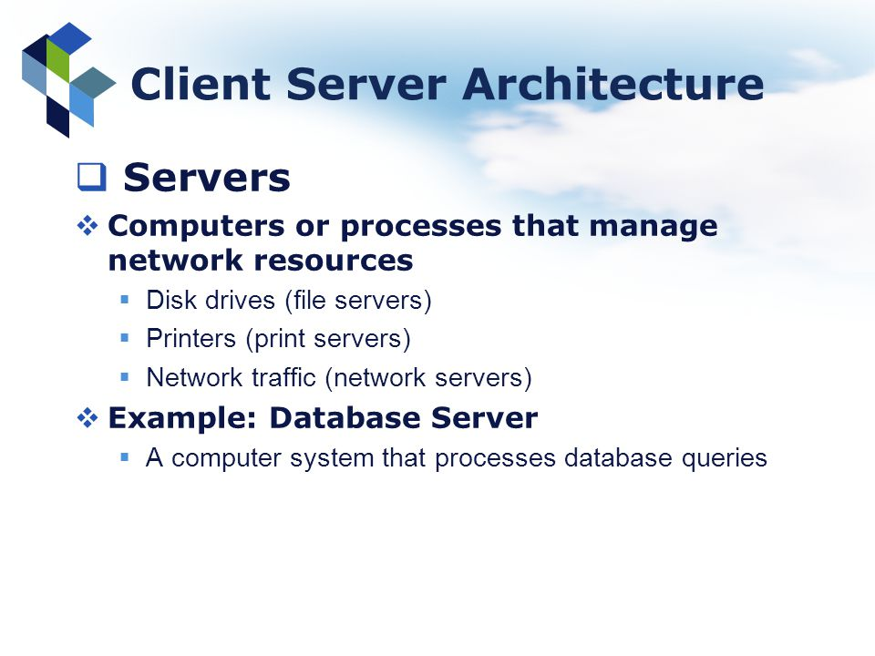 Client Server Architecture Servers Computers or processes that manage network resources Disk drives (file servers) Printers (print servers) Network tr