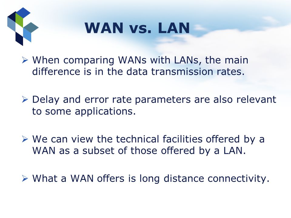 WAN vs. LAN When comparing WANs with LANs, the main difference is in the data transmission rates. Delay and error rate parameters are also relevant to