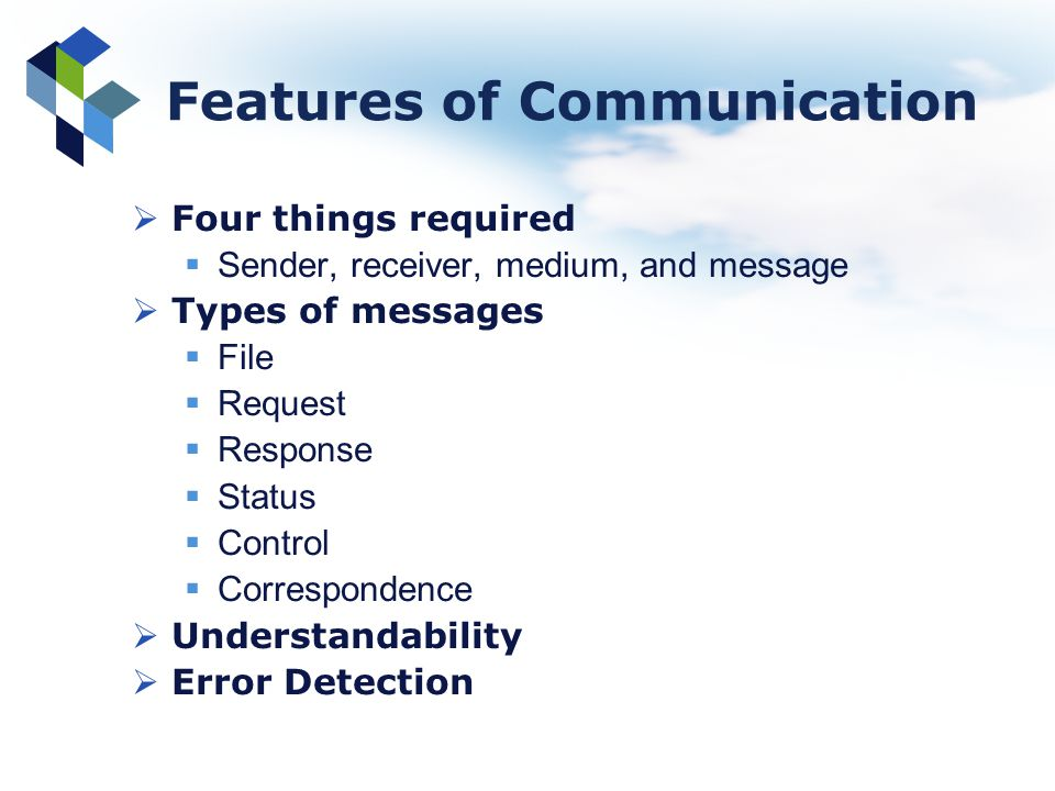 Features of Communication Four things required Sender, receiver, medium, and message Types of messages File Request Response Status Control Correspond