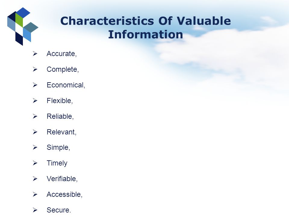 Accurate, Complete, Economical, Flexible, Reliable, Relevant, Simple, Timely Verifiable, Accessible, Secure. Characteristics Of Valuable Information