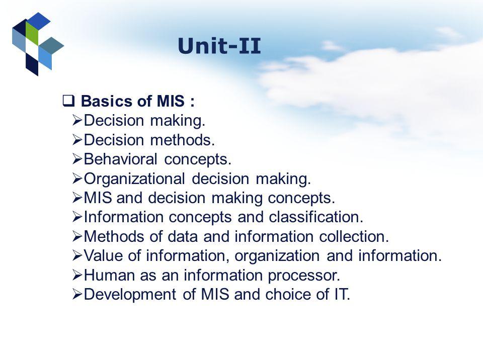 Basics of MIS : Decision making. Decision methods. Behavioral concepts. Organizational decision making. MIS and decision making concepts. Information